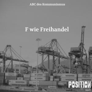F wie Freihandel / ABC des Kommunismus (POSITION 4/18)…